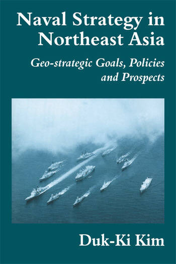 Naval Strategy in Northeast Asia Geo-strategic Goals, Policies and Prospects book cover