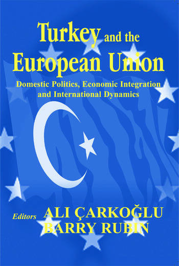 Turkey and the European Union Domestic Politics, Economic Integration and International Dynamics book cover