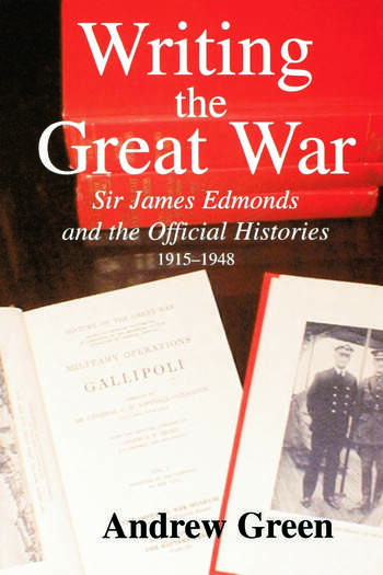 Writing the Great War Sir James Edmonds and the Official Histories, 1915-1948 book cover