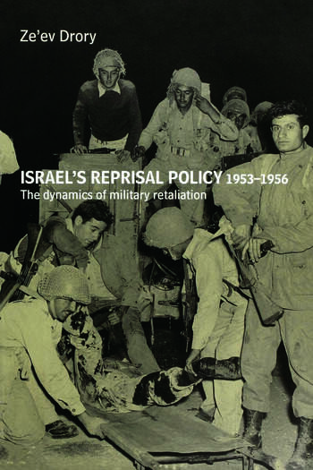 Israel's Reprisal Policy, 1953-1956 The Dynamics of Military Retaliation book cover