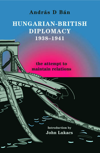 Hungarian-British Diplomacy 1938-1941 The Attempt to Maintain Relations book cover