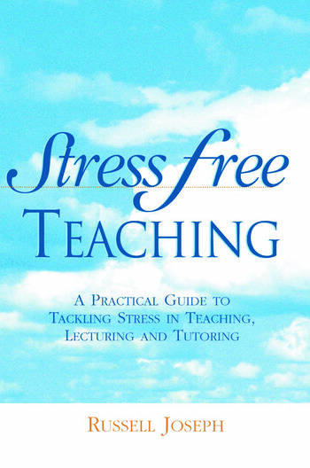Stress Free Teaching A Practical Guide to Tackling Stress in Teaching, Lecturing and Tutoring book cover