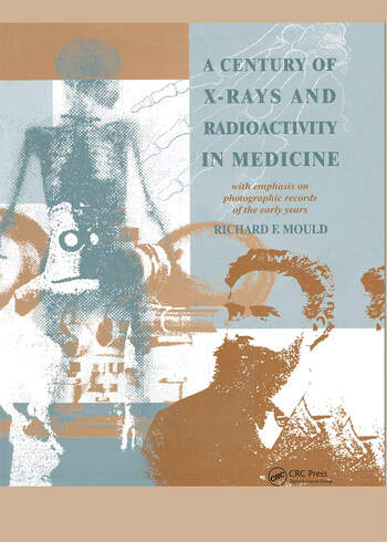 A Century of X-Rays and Radioactivity in Medicine With Emphasis on Photographic Records of the Early Years book cover