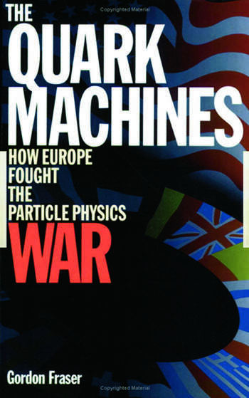 The Quark Machines How Europe Fought the Particle Physics War, Second Edition book cover