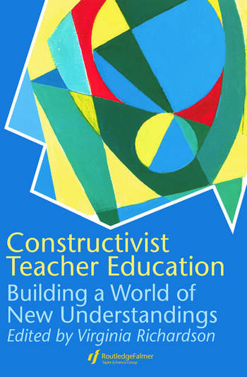 Constructivist Teacher Education Building a World of New Understandings book cover