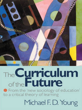 The Curriculum of the Future From the 'New Sociology of Education' to a Critical Theory of Learning book cover