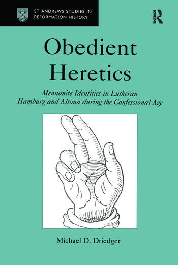 Obedient Heretics Mennonite Identities in Lutheran Hamburg and Altona During the Confessional Age book cover