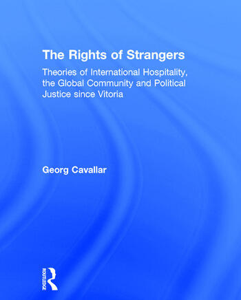 The Rights of Strangers Theories of International Hospitality, the Global Community and Political Justice since Vitoria book cover