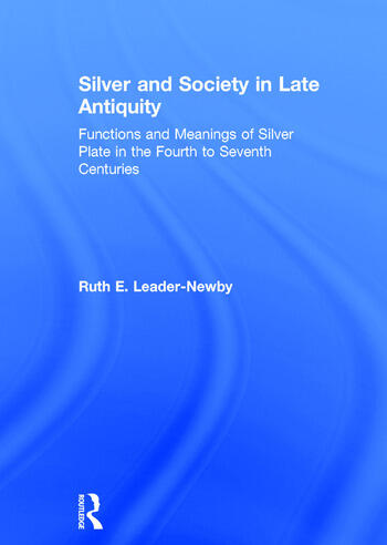 Silver and Society in Late Antiquity Functions and Meanings of Silver Plate in the Fourth to Seventh Centuries book cover