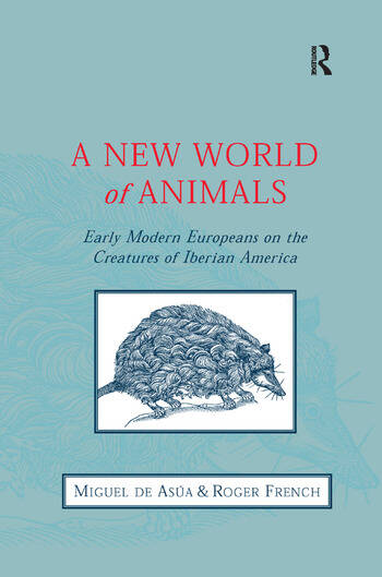A New World of Animals Early Modern Europeans on the Creatures of Iberian America book cover