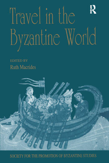 Travel in the Byzantine World Papers from the Thirty-Fourth Spring Symposium of Byzantine Studies, Birmingham, April 2000 book cover