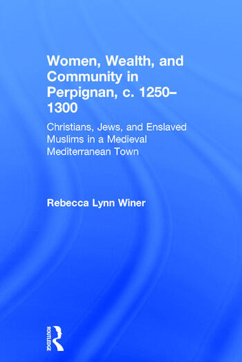 Women, Wealth, and Community in Perpignan, c. 1250–1300 Christians, Jews, and Enslaved Muslims in a Medieval Mediterranean Town book cover
