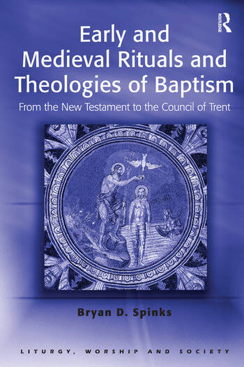 Early and Medieval Rituals and Theologies of Baptism From the New Testament to the Council of Trent book cover