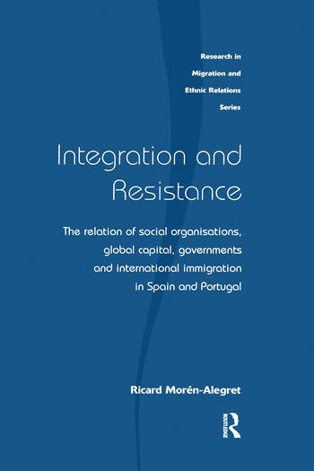 Integration and Resistance The Relation of Social Organisations, Global Capital, Governments and International Immigration in Spain and Portugal book cover
