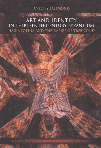 Art and Identity in Thirteenth-Century Byzantium Hagia Sophia and the Empire of Trebizond book cover