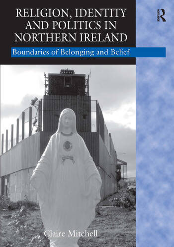 Religion, Identity and Politics in Northern Ireland Boundaries of Belonging and Belief book cover