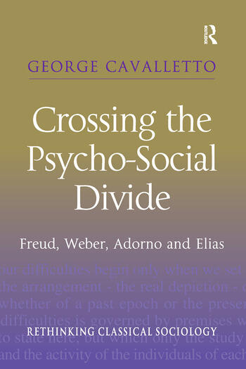 Crossing the Psycho-Social Divide Freud, Weber, Adorno and Elias book cover