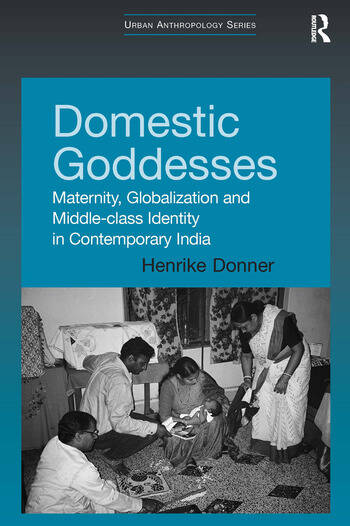 Domestic Goddesses Maternity, Globalization and Middle-class Identity in Contemporary India book cover