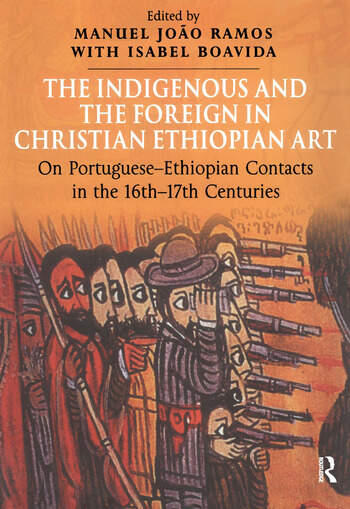 The Indigenous and the Foreign in Christian Ethiopian Art On Portuguese-Ethiopian Contacts in the 16th–17th Centuries book cover