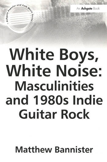 White Boys, White Noise: Masculinities and 1980s Indie Guitar Rock book cover