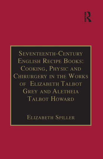 Seventeenth-Century English Recipe Books: Cooking, Physic and Chirurgery in the Works of Elizabeth Talbot Grey and Aletheia Talbot Howard Essential Works for the Study of Early Modern Women: Series III, Part Three, Volume 3 book cover