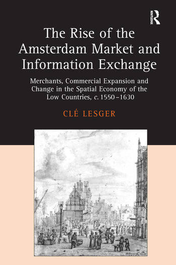 The Rise of the Amsterdam Market and Information Exchange Merchants, Commercial Expansion and Change in the Spatial Economy of the Low Countries, c.1550–1630 book cover