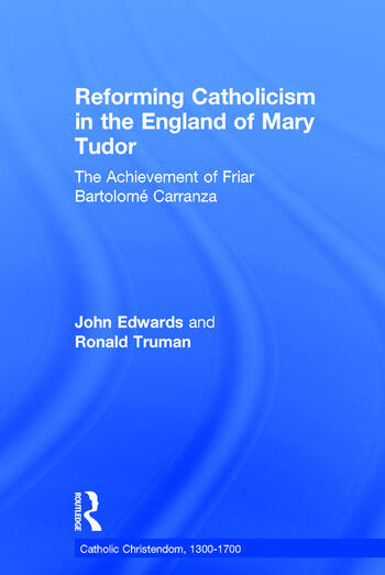 Reforming Catholicism in the England of Mary Tudor The Achievement of Friar Bartolomé Carranza book cover