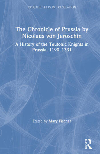 The Chronicle of Prussia by Nicolaus von Jeroschin A History of the Teutonic Knights in Prussia, 1190–1331 book cover