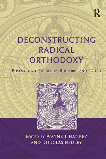 Deconstructing Radical Orthodoxy Postmodern Theology, Rhetoric and Truth book cover