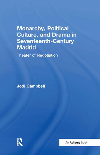 Monarchy, Political Culture, and Drama in Seventeenth-Century Madrid Theater of Negotiation book cover