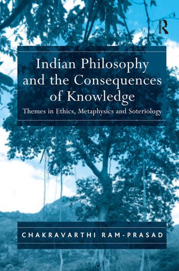 Indian Philosophy and the Consequences of Knowledge Themes in Ethics, Metaphysics and Soteriology book cover