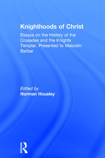 Knighthoods of Christ Essays on the History of the Crusades and the Knights Templar, Presented to Malcolm Barber book cover