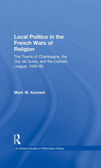 Local Politics in the French Wars of Religion The Towns of Champagne, the Duc de Guise, and the Catholic League, 1560–95 book cover