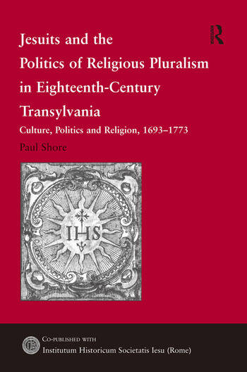 Jesuits and the Politics of Religious Pluralism in Eighteenth-Century Transylvania Culture, Politics and Religion, 1693–1773 book cover
