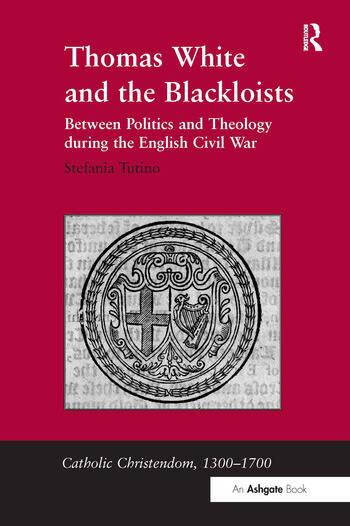Thomas White and the Blackloists Between Politics and Theology during the English Civil War book cover