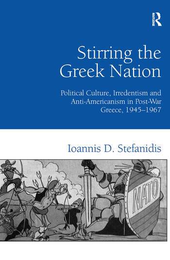 Stirring the Greek Nation Political Culture, Irredentism and Anti-Americanism in Post-War Greece, 1945–1967 book cover