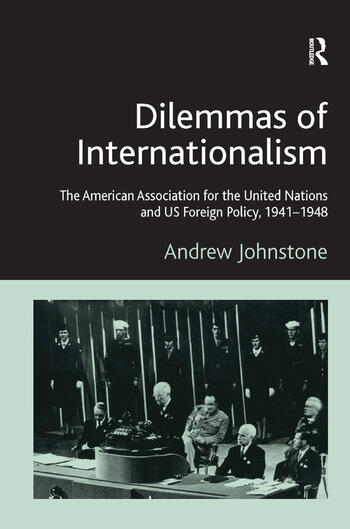 Dilemmas of Internationalism The American Association for the United Nations and US Foreign Policy, 1941-1948 book cover