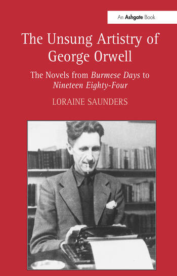 The Unsung Artistry of George Orwell The Novels from Burmese Days to Nineteen Eighty-Four book cover