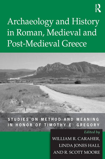 Archaeology and History in Roman, Medieval and Post-Medieval Greece Studies on Method and Meaning in Honor of Timothy E. Gregory book cover