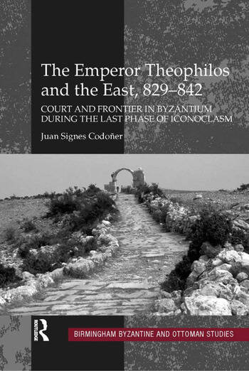 The Emperor Theophilos and the East, 829–842 Court and Frontier in Byzantium during the Last Phase of Iconoclasm book cover