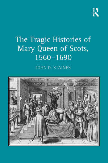 The Tragic Histories of Mary Queen of Scots, 1560-1690 Rhetoric, Passions and Political Literature book cover