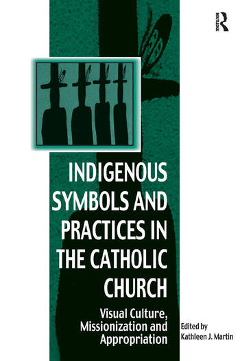 Indigenous Symbols and Practices in the Catholic Church Visual Culture, Missionization and Appropriation book cover
