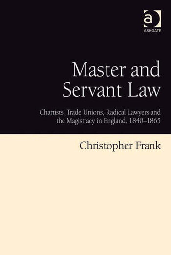Master and Servant Law Chartists, Trade Unions, Radical Lawyers and the Magistracy in England, 1840–1865 book cover