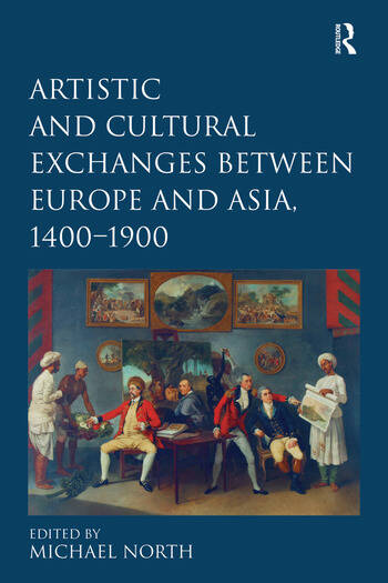Artistic and Cultural Exchanges between Europe and Asia, 1400-1900 Rethinking Markets, Workshops and Collections book cover