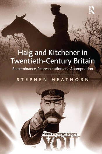 Haig and Kitchener in Twentieth-Century Britain Remembrance, Representation and Appropriation book cover