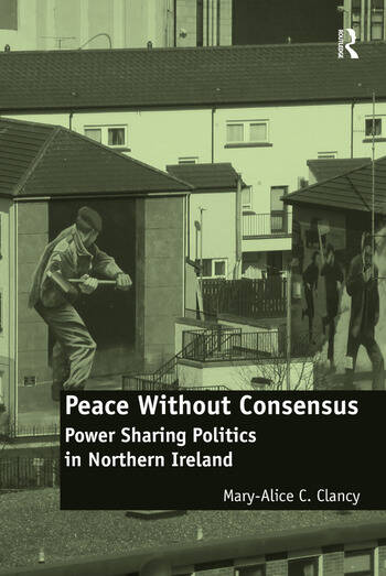 Peace Without Consensus Power Sharing Politics in Northern Ireland book cover