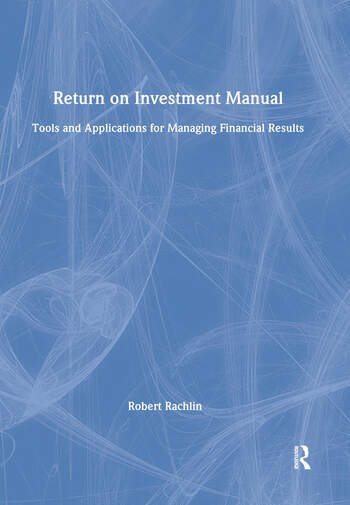 Return on Investment Manual: Tools and Applications for Managing Financial Results Tools and Applications for Managing Financial Results book cover