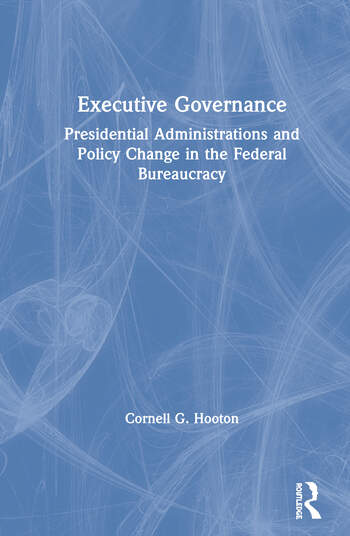 Executive Governance: Presidential Administrations and Policy Change in the Federal Bureaucracy Presidential Administrations and Policy Change in the Federal Bureaucracy book cover