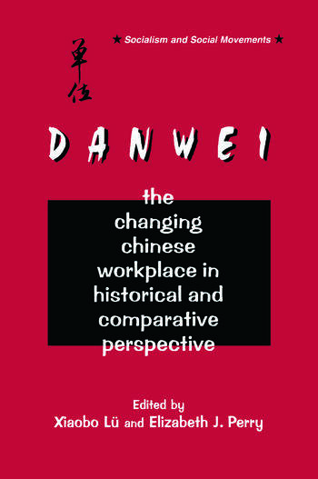 The Danwei: Changing Chinese Workplace in Historical and Comparative Perspective Changing Chinese Workplace in Historical and Comparative Perspective book cover
