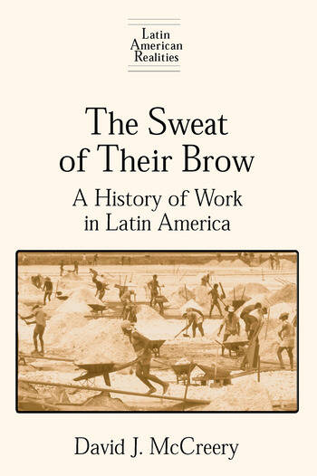 The Sweat of Their Brow: A History of Work in Latin America A History of Work in Latin America book cover